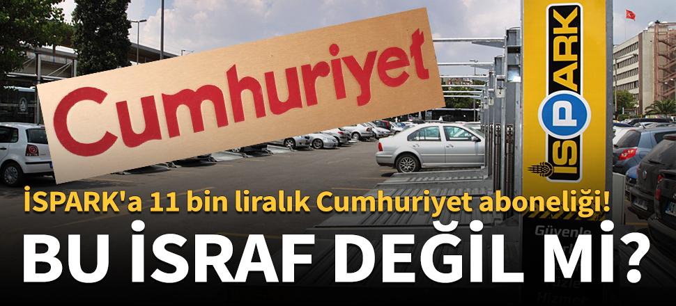 Bu israf değil mi? İSPARK'a 11 bin liralık Cumhuriyet aboneliği!