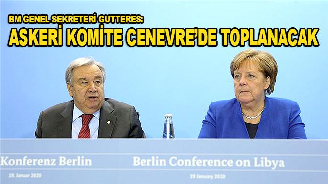 """BM Genel Sekreteri Gutteres: """"Libyalı taraflardan oluşan askeri komite Cenevre'de toplanacak"""""""