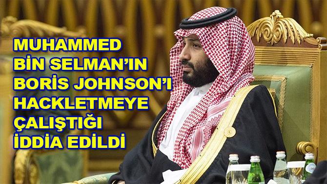 Muhammed bin Selman'ın Boris Johnson'ı hackletmeye çalıştığı iddia edildi