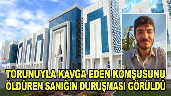 Konya'da torunuyla kavga eden komşusunu öldüren sanığın duruşması görüldü